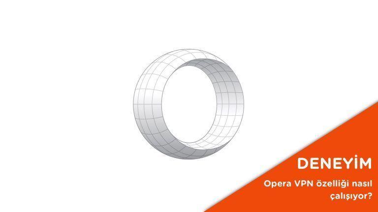 Opera VPN özelliği nasıl çalışıyor? – Video